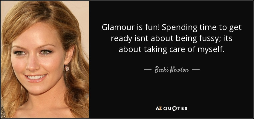 Glamour is fun! Spending time to get ready isnt about being fussy; its about taking care of myself. - Becki Newton