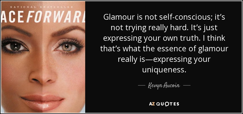 Glamour is not self-conscious; it's not trying really hard. It's just expressing your own truth. I think that's what the essence of glamour really is—expressing your uniqueness. - Kevyn Aucoin