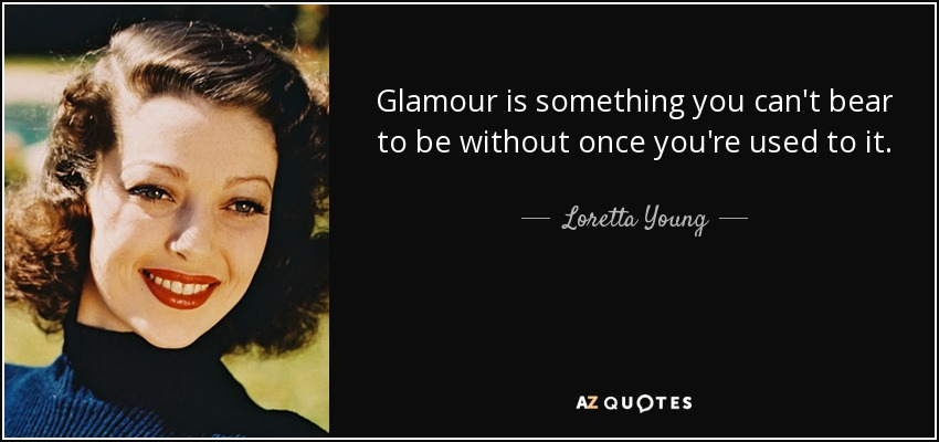 Glamour is something you can't bear to be without once you're used to it. - Loretta Young