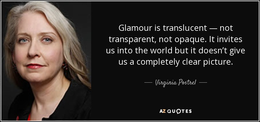Glamour is translucent — not transparent, not opaque. It invites us into the world but it doesn't give us a completely clear picture. - Virginia Postrel