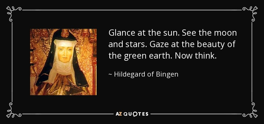 Glance at the sun. See the moon and stars. Gaze at the beauty of the green earth. Now think. - Hildegard of Bingen
