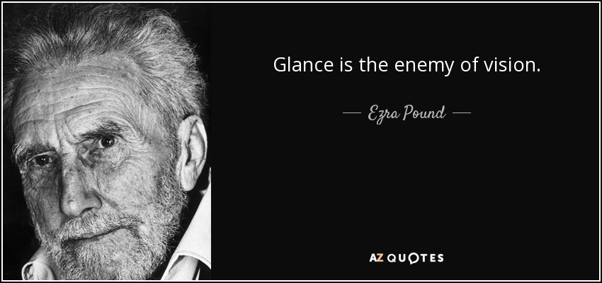 Glance is the enemy of vision. - Ezra Pound