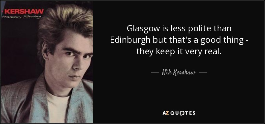 Glasgow is less polite than Edinburgh but that's a good thing - they keep it very real. - Nik Kershaw