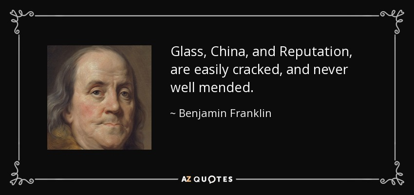 Glass, China, and Reputation, are easily cracked, and never well mended. - Benjamin Franklin