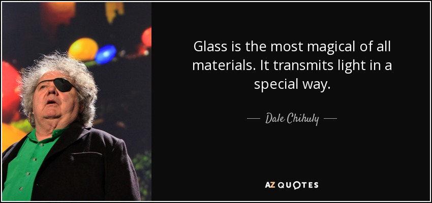 Glass is the most magical of all materials. It transmits light in a special way. - Dale Chihuly