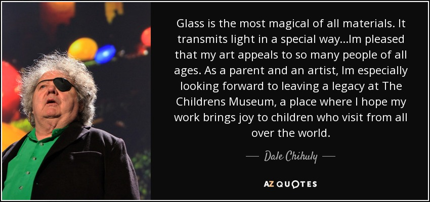 Glass is the most magical of all materials. It transmits light in a special way...Im pleased that my art appeals to so many people of all ages. As a parent and an artist, Im especially looking forward to leaving a legacy at The Childrens Museum, a place where I hope my work brings joy to children who visit from all over the world. - Dale Chihuly