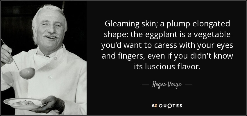 Gleaming skin; a plump elongated shape: the eggplant is a vegetable you'd want to caress with your eyes and fingers, even if you didn't know its luscious flavor. - Roger Verge