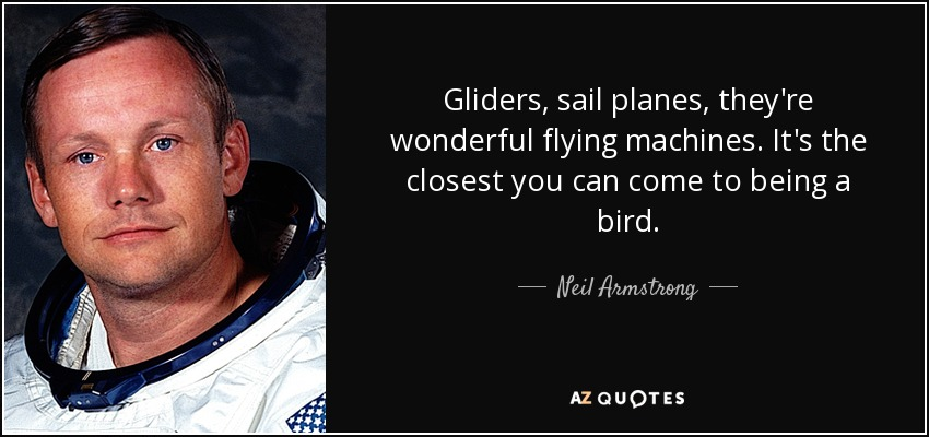 Gliders, sail planes, they're wonderful flying machines. It's the closest you can come to being a bird. - Neil Armstrong