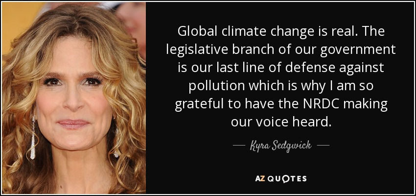 Global climate change is real. The legislative branch of our government is our last line of defense against pollution which is why I am so grateful to have the NRDC making our voice heard. - Kyra Sedgwick