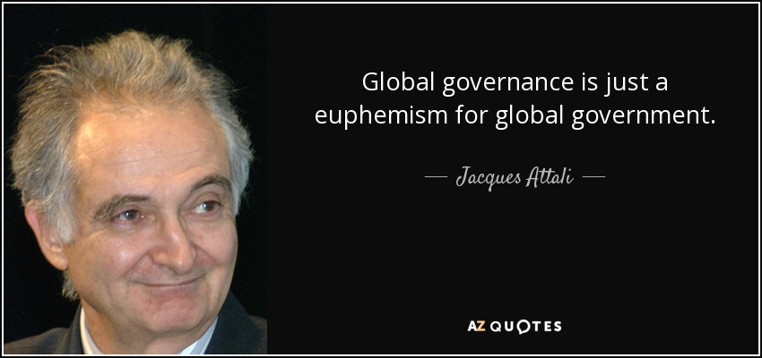 Global governance is just a euphemism for global government. - Jacques Attali