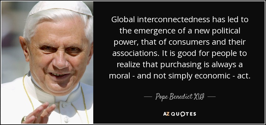 Global interconnectedness has led to the emergence of a new political power, that of consumers and their associations. It is good for people to realize that purchasing is always a moral - and not simply economic - act. - Pope Benedict XVI