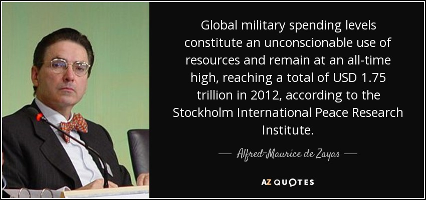 Global military spending levels constitute an unconscionable use of resources and remain at an all-time high, reaching a total of USD 1.75 trillion in 2012, according to the Stockholm International Peace Research Institute. - Alfred-Maurice de Zayas