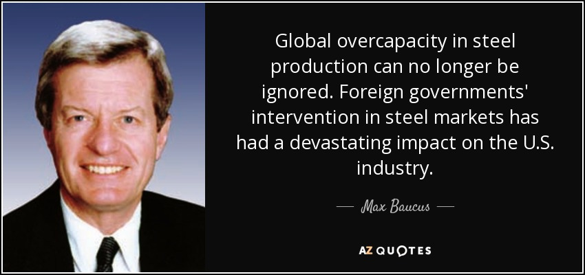 Global overcapacity in steel production can no longer be ignored. Foreign governments' intervention in steel markets has had a devastating impact on the U.S. industry. - Max Baucus