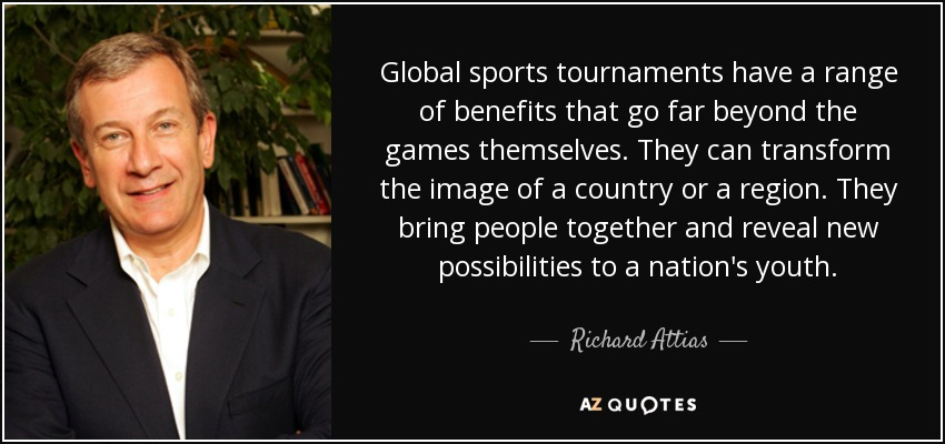 Global sports tournaments have a range of benefits that go far beyond the games themselves. They can transform the image of a country or a region. They bring people together and reveal new possibilities to a nation's youth. - Richard Attias
