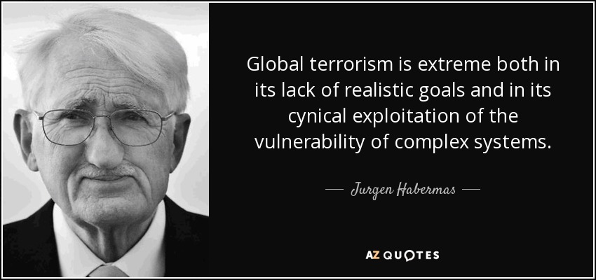 Global terrorism is extreme both in its lack of realistic goals and in its cynical exploitation of the vulnerability of complex systems. - Jurgen Habermas