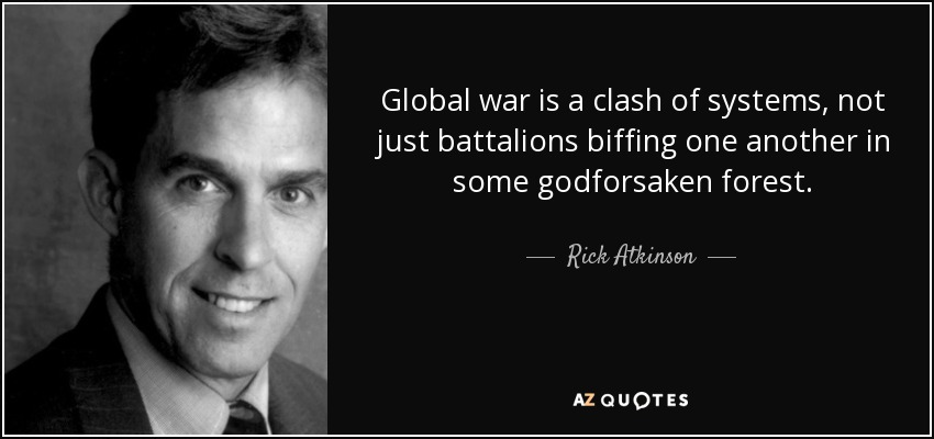 Global war is a clash of systems, not just battalions biffing one another in some godforsaken forest. - Rick Atkinson