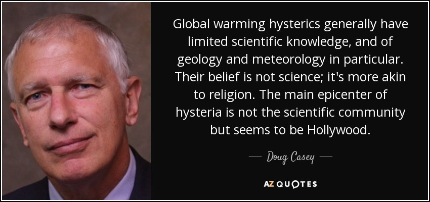 Global warming hysterics generally have limited scientific knowledge, and of geology and meteorology in particular. Their belief is not science; it's more akin to religion. The main epicenter of hysteria is not the scientific community but seems to be Hollywood. - Doug Casey