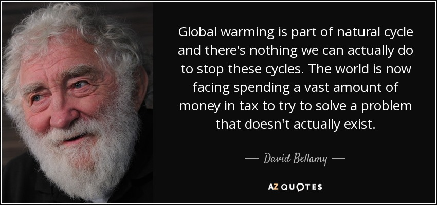 Global warming is part of natural cycle and there's nothing we can actually do to stop these cycles. The world is now facing spending a vast amount of money in tax to try to solve a problem that doesn't actually exist. - David Bellamy