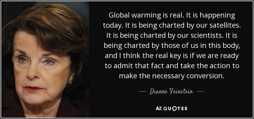 Global warming is real. It is happening today. It is being charted by our satellites. It is being charted by our scientists. It is being charted by those of us in this body, and I think the real key is if we are ready to admit that fact and take the action to make the necessary conversion. - Dianne Feinstein