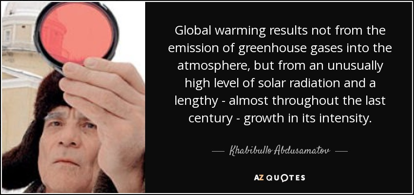 Global warming results not from the emission of greenhouse gases into the atmosphere, but from an unusually high level of solar radiation and a lengthy - almost throughout the last century - growth in its intensity. - Khabibullo Abdusamatov