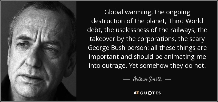 Global warming, the ongoing destruction of the planet, Third World debt, the uselessness of the railways, the takeover by the corporations, the scary George Bush person: all these things are important and should be animating me into outrage. Yet somehow they do not. - Arthur Smith