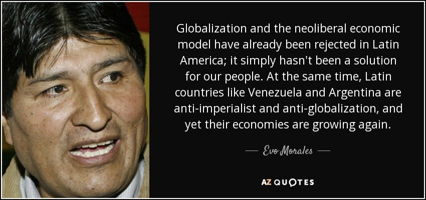 Globalization and the neoliberal economic model have already been rejected in Latin America; it simply hasn't been a solution for our people. At the same time, Latin countries like Venezuela and Argentina are anti-imperialist and anti-globalization, and yet their economies are growing again. - Evo Morales