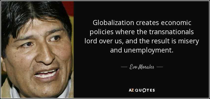 Globalization creates economic policies where the transnationals lord over us, and the result is misery and unemployment. - Evo Morales