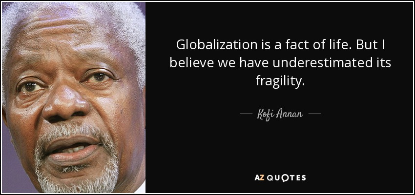 Globalization is a fact of life. But I believe we have underestimated its fragility. - Kofi Annan