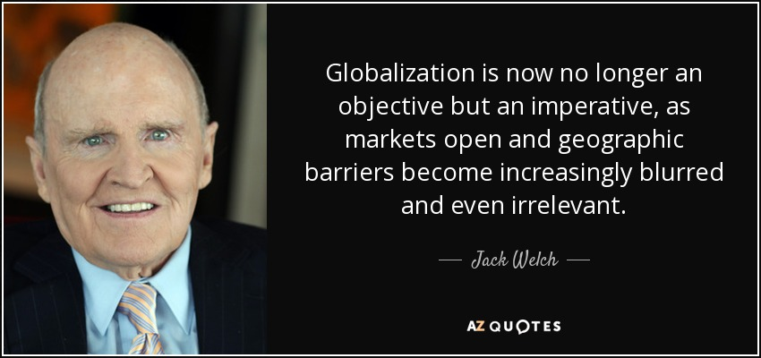 Globalization is now no longer an objective but an imperative, as markets open and geographic barriers become increasingly blurred and even irrelevant. - Jack Welch