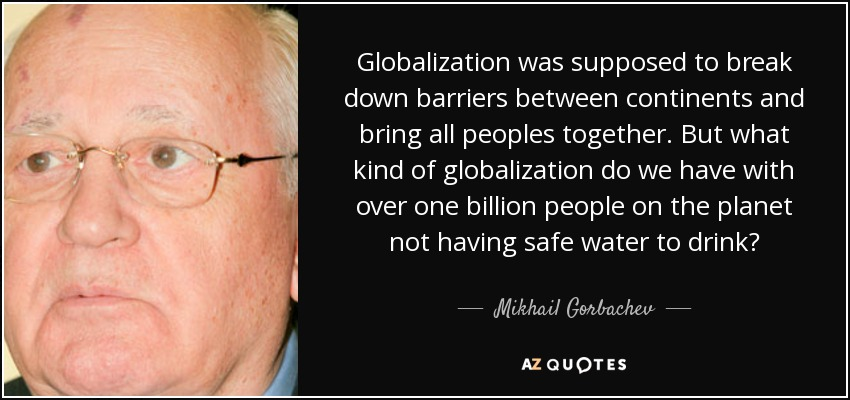 Globalization was supposed to break down barriers between continents and bring all peoples together. But what kind of globalization do we have with over one billion people on the planet not having safe water to drink? - Mikhail Gorbachev