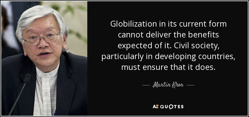 Globilization in its current form cannot deliver the benefits expected of it. Civil society, particularly in developing countries, must ensure that it does. - Martin Khor