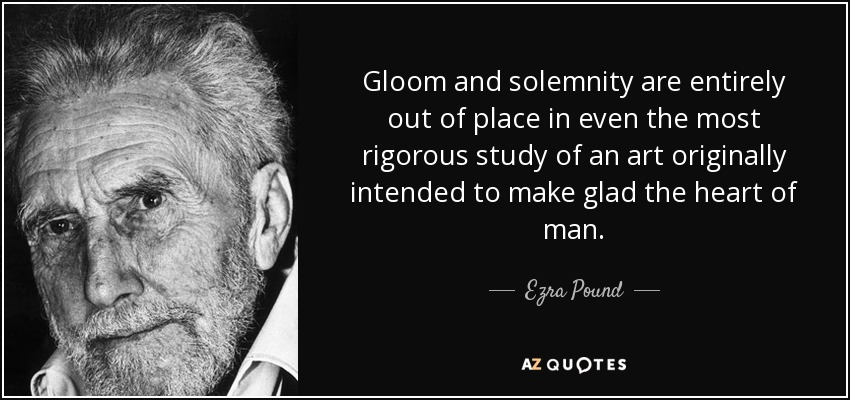 Gloom and solemnity are entirely out of place in even the most rigorous study of an art originally intended to make glad the heart of man. - Ezra Pound