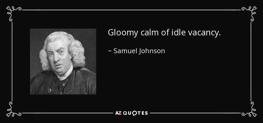 Gloomy calm of idle vacancy. - Samuel Johnson