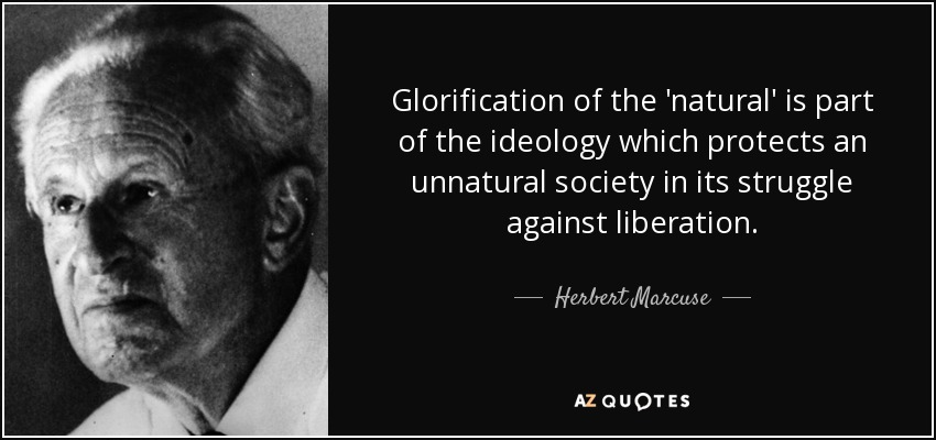 Glorification of the 'natural' is part of the ideology which protects an unnatural society in its struggle against liberation. - Herbert Marcuse