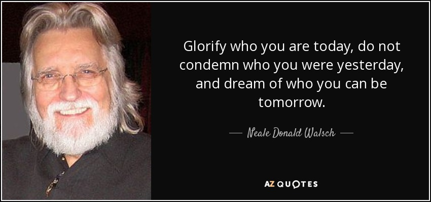 Glorify who you are today, do not condemn who you were yesterday, and dream of who you can be tomorrow. - Neale Donald Walsch