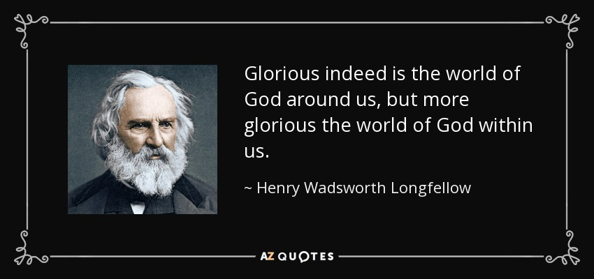 Glorious indeed is the world of God around us, but more glorious the world of God within us. - Henry Wadsworth Longfellow