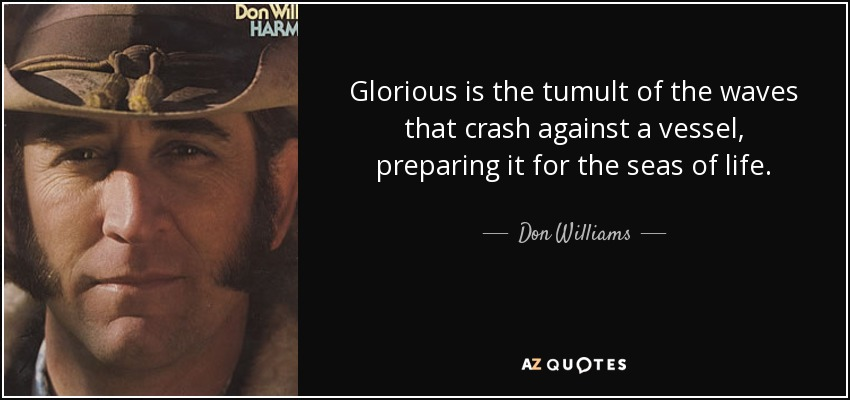 Glorious is the tumult of the waves that crash against a vessel, preparing it for the seas of life. - Don Williams