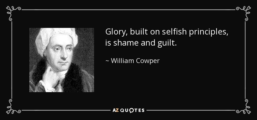 Glory, built on selfish principles, is shame and guilt. - William Cowper