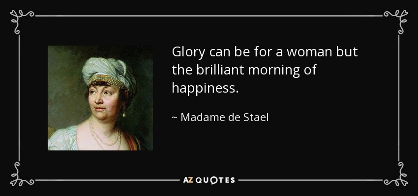Glory can be for a woman but the brilliant morning of happiness. - Madame de Stael