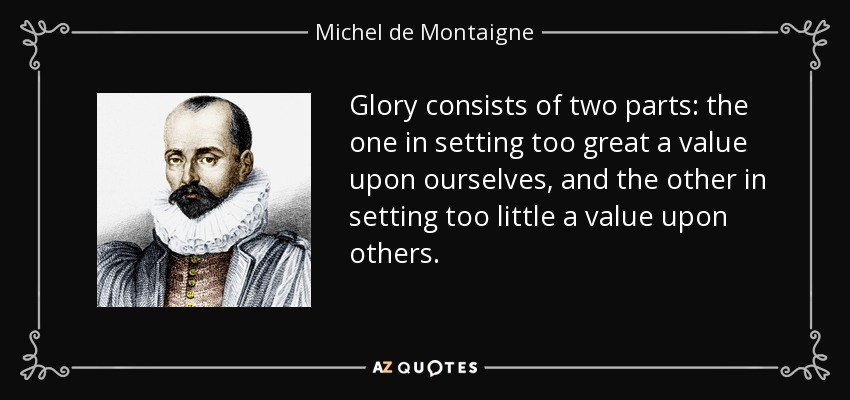Glory consists of two parts: the one in setting too great a value upon ourselves, and the other in setting too little a value upon others. - Michel de Montaigne