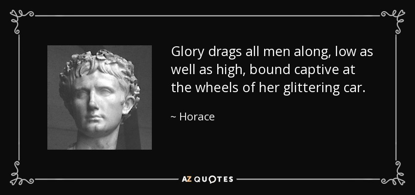 Glory drags all men along, low as well as high, bound captive at the wheels of her glittering car. - Horace