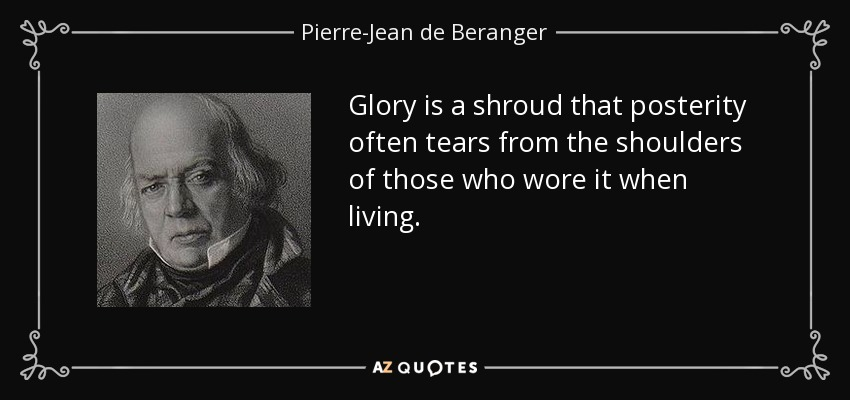 Glory is a shroud that posterity often tears from the shoulders of those who wore it when living. - Pierre-Jean de Beranger