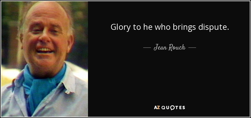 Glory to he who brings dispute. - Jean Rouch