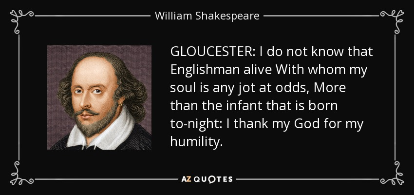 GLOUCESTER: I do not know that Englishman alive With whom my soul is any jot at odds, More than the infant that is born to-night: I thank my God for my humility. - William Shakespeare