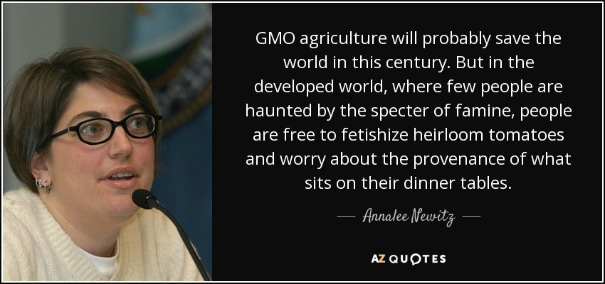 GMO agriculture will probably save the world in this century. But in the developed world, where few people are haunted by the specter of famine, people are free to fetishize heirloom tomatoes and worry about the provenance of what sits on their dinner tables. - Annalee Newitz