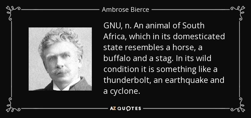 GNU, n. An animal of South Africa, which in its domesticated state resembles a horse, a buffalo and a stag. In its wild condition it is something like a thunderbolt, an earthquake and a cyclone. - Ambrose Bierce