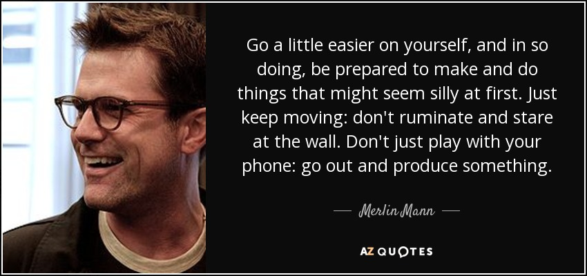 Go a little easier on yourself, and in so doing, be prepared to make and do things that might seem silly at first. Just keep moving: don't ruminate and stare at the wall. Don't just play with your phone: go out and produce something. - Merlin Mann