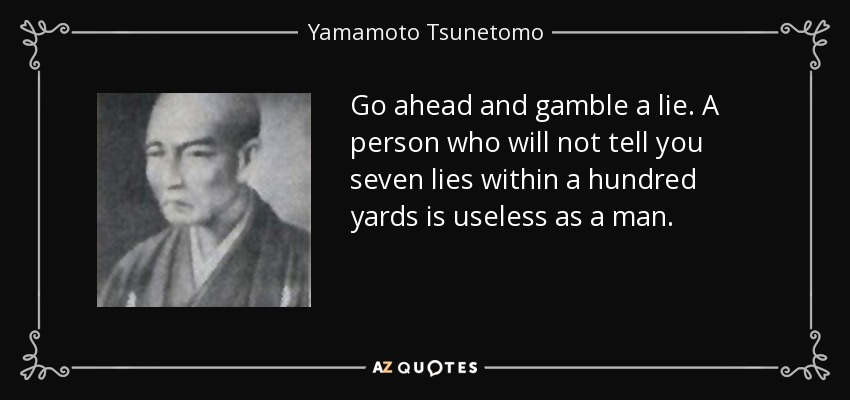Go ahead and gamble a lie. A person who will not tell you seven lies within a hundred yards is useless as a man. - Yamamoto Tsunetomo