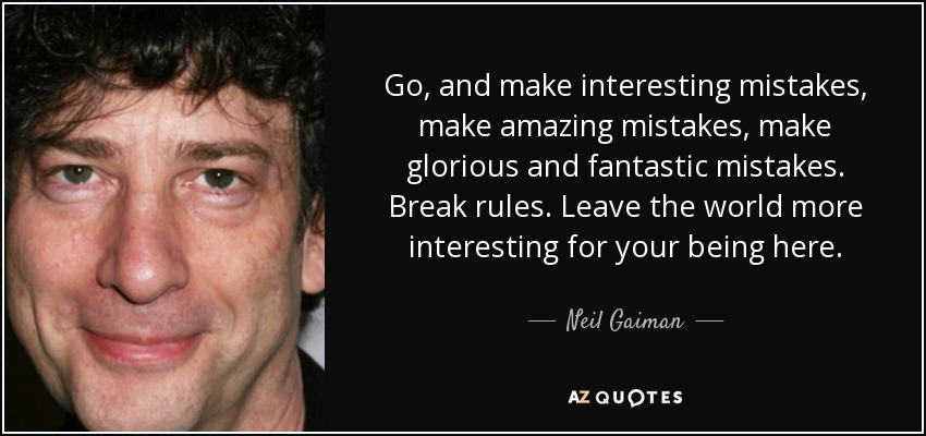 Go, and make interesting mistakes, make amazing mistakes, make glorious and fantastic mistakes. Break rules. Leave the world more interesting for your being here. - Neil Gaiman