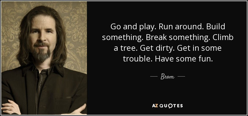 Go and play. Run around. Build something. Break something. Climb a tree. Get dirty. Get in some trouble. Have some fun. - Brom